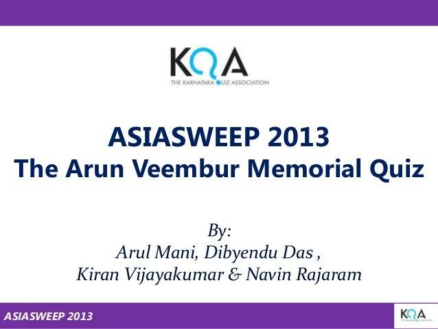 ASIASWEEP 2013  The Arun Veembur Memorial Quiz By: Arul Mani, Dibyendu Das , Kiran Vijayakumar & Navin Rajaram ASIASWEEP 2...