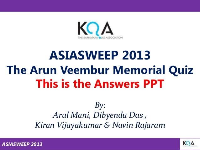 ASIASWEEP 2013  The Arun Veembur Memorial Quiz This is the Answers PPT By: Arul Mani, Dibyendu Das , Kiran Vijayakumar & N...