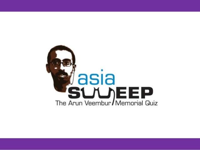 ASIASWEEP 2017 The Arun Veembur Memorial Quiz Researched by Sujata Sharma Nagarathna 'Partikal' Patil Dibyendu Das Arul Ma...