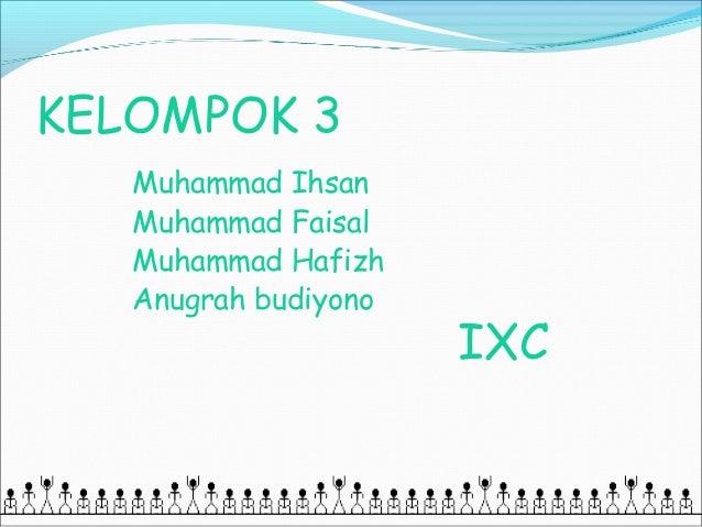 KELOMPOK 3   Muhammad Ihsan   Muhammad Faisal   Muhammad Hafizh   Anugrah budiyono                      IXC