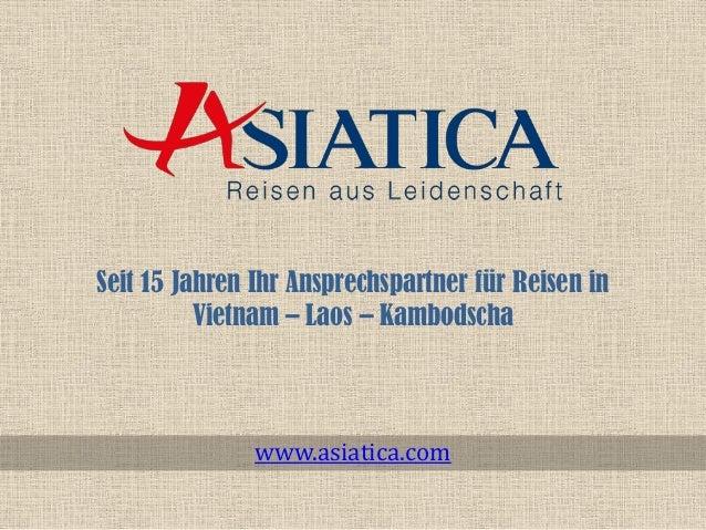 Seit 15 Jahren Ihr Ansprechspartner für Reisen in Vietnam – Laos – Kambodscha www.asiatica.com