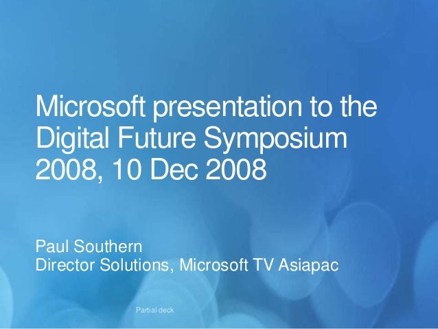 Microsoft presentation to the Digital Future Symposium 2008, 10 Dec 2008 Paul Southern Director Solutions, Microsoft TV As...