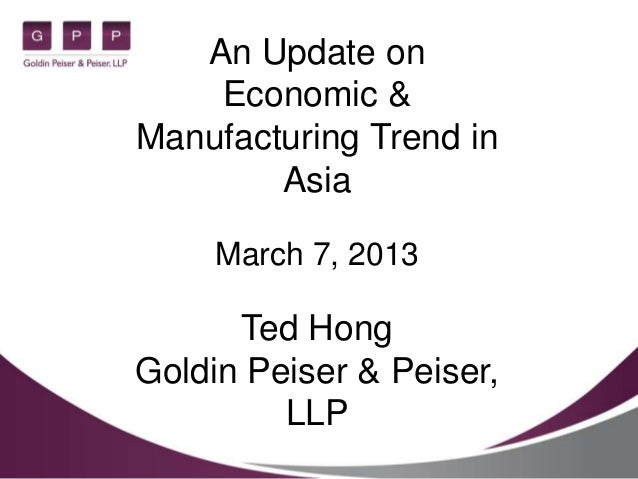 An Update on    Economic &Manufacturing Trend in        Asia     March 7, 2013      Ted HongGoldin Peiser & Peiser,       ...