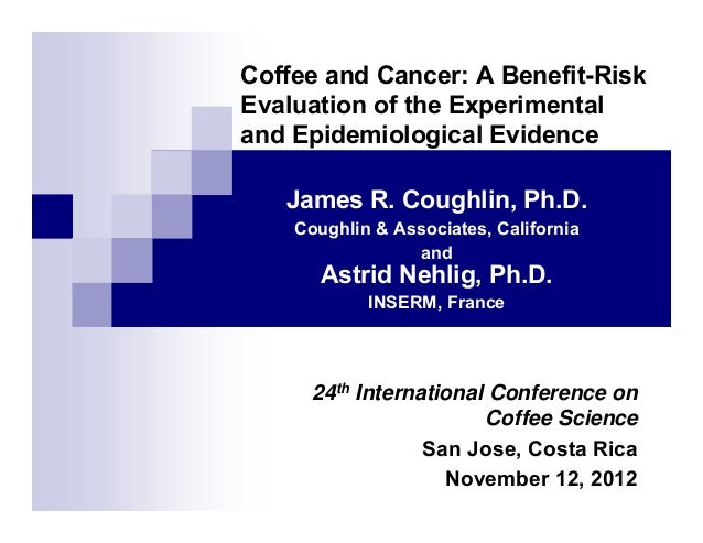 Coffee and Cancer: A Benefit-Risk Evaluation of the Experimental and Epidemiological Evidence James R. Coughlin, Ph.D. Cou...