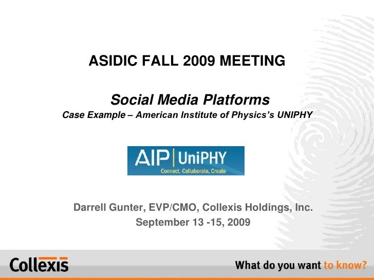 ASIDIC FALL 2009 MEETINGSocial Media PlatformsCase Example – American Institute of Physics's UNIPHY<br />Darrell Gunter, E...