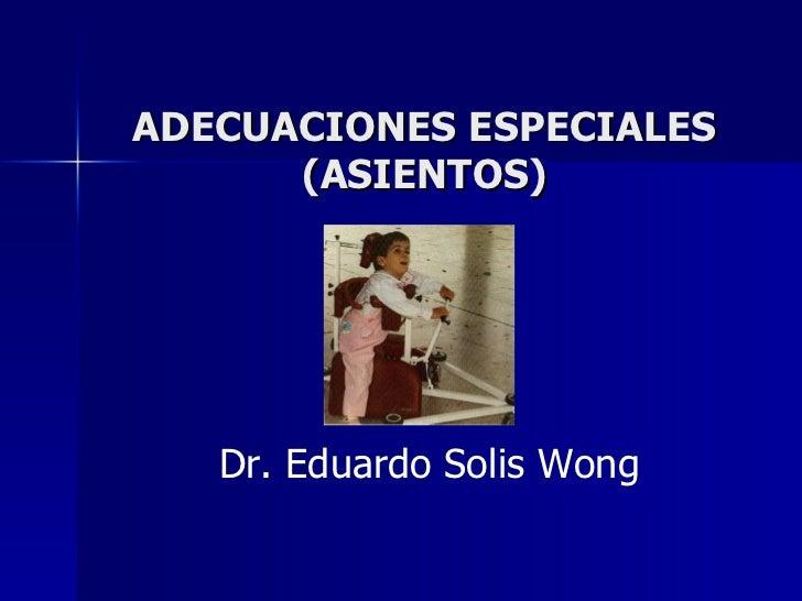 ADECUACIONES ESPECIALES (ASIENTOS) Dr. Eduardo Solis Wong