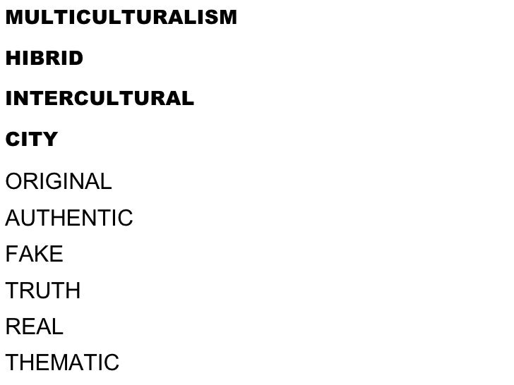 MULTICULTURALISM HIBRID INTERCULTURAL CITY ORIGINAL AUTHENTIC FAKE TRUTH REAL THEMATIC Free trade for multiplicity