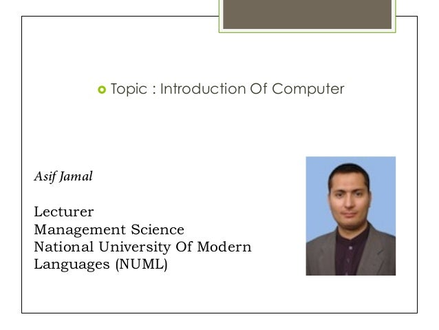 ›  Topic : Introduction Of Computer Asif Jamal Lecturer Management Science National University Of Modern Languages (NUML)