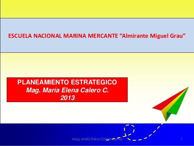 """ESCUELA NACIONAL MARINA MERCANTE """"Almirante Miguel Grau""""Mag. María Elena Calero Cerna 1PLANEAMIENTO ESTRATEGICOMag. María ..."""