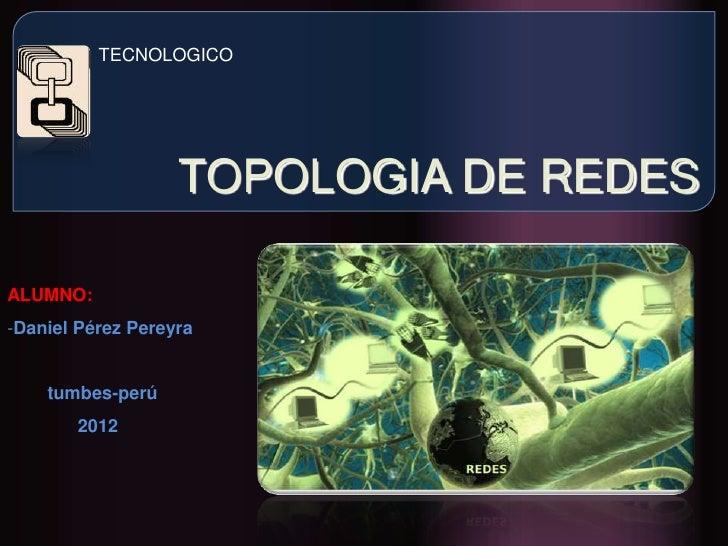 TECNOLOGICO                   TOPOLOGIA DE REDESALUMNO:-Daniel Pérez Pereyra    tumbes-perú       2012