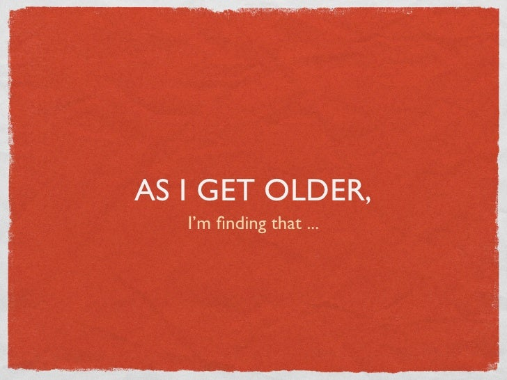 AS I GET OLDER,   I'm finding that ...