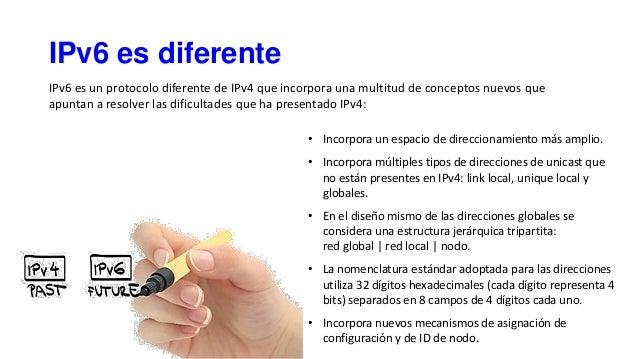 IPv6 es diferente • Incorpora un espacio de direccionamiento más amplio. • Incorpora múltiples tipos de direcciones de uni...