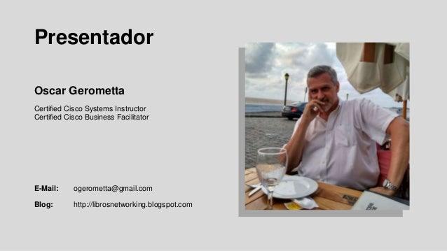 Presentador Oscar Gerometta Certified Cisco Systems Instructor Certified Cisco Business Facilitator E-Mail: ogerometta@gma...