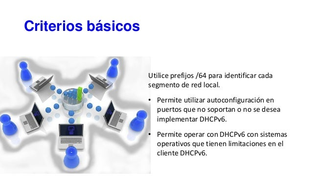 Criterios básicos Utilice prefijos /64 para identificar cada segmento de red local. • Permite utilizar autoconfiguración e...