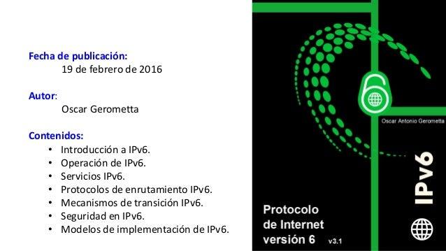Fecha de publicación: 19 de febrero de 2016 Autor: Oscar Gerometta Contenidos: • Introducción a IPv6. • Operación de IPv6....