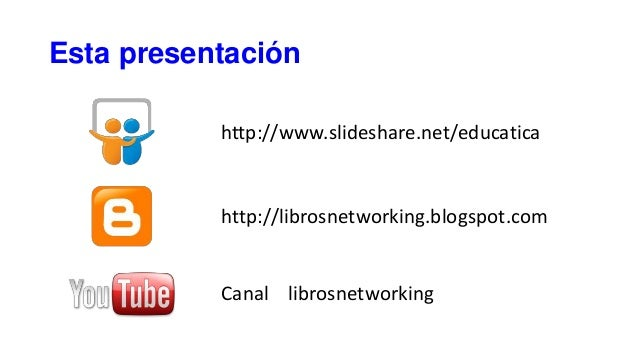 Esta presentación http://www.slideshare.net/educatica http://librosnetworking.blogspot.com Canal librosnetworking