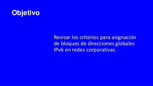 Objetivo Revisar los criterios para asignación de bloques de direcciones globales IPv6 en redes corporativas.