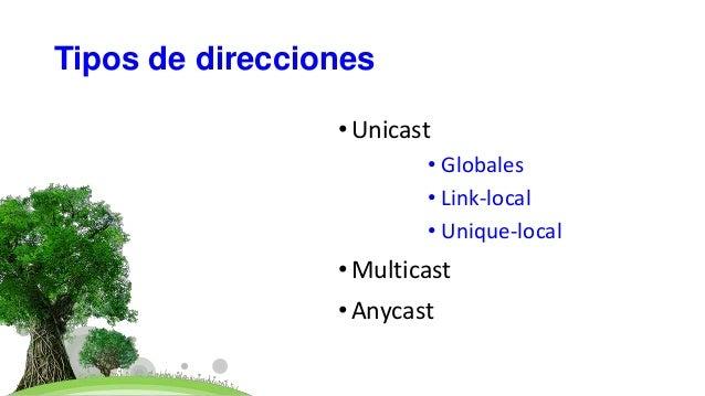 Tipos de direcciones •Unicast • Globales • Link-local • Unique-local •Multicast •Anycast