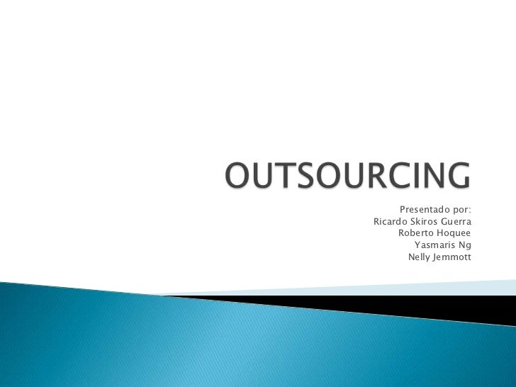 OUTSOURCING<br />Presentado por:<br />Ricardo Skiros Guerra<br />Roberto Hoquee<br />YasmarisNg<br />Nelly Jemmott<br />