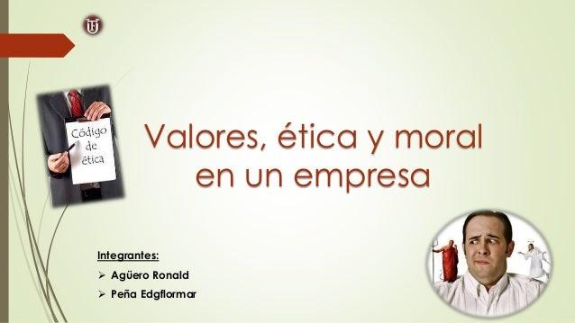 Integrantes:  Agüero Ronald  Peña Edgflormar Valores, ética y moral en un empresa