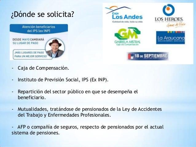 ¿Dónde se solicita? - Caja de Compensación. - Instituto de Previsión Social, IPS (Ex INP). - Repartición del sector públic...