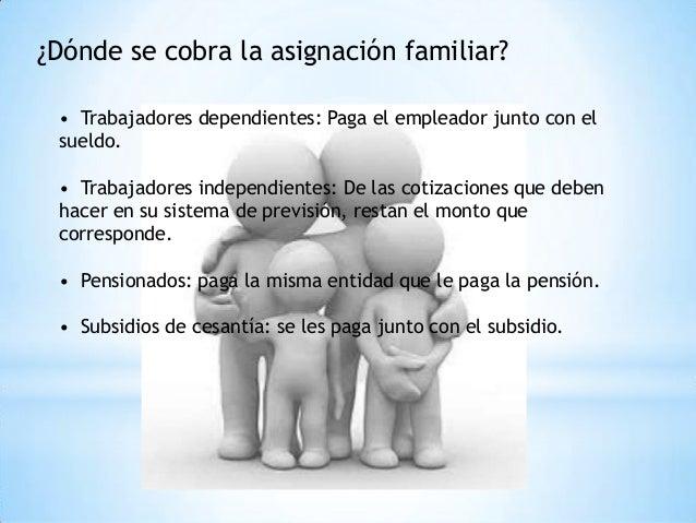 ¿Dónde se cobra la asignación familiar? • Trabajadores dependientes: Paga el empleador junto con el sueldo. • Trabajadores...