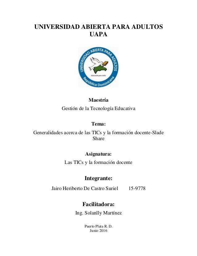 UNIVERSIDAD ABIERTA PARA ADULTOS UAPA Maestría Gestión de la Tecnología Educativa Tema: Generalidades acerca de las TICs y...