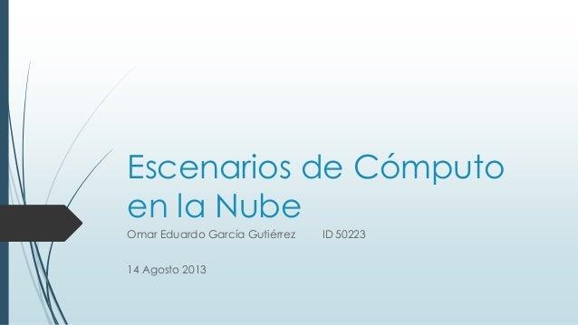 Escenarios de Cómputo en la Nube Omar Eduardo García Gutiérrez ID 50223 14 Agosto 2013