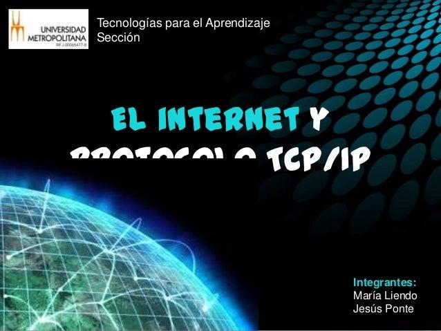 Tecnologías para el Aprendizaje Sección  El internet yprotocolo TCP/IP                                   Integrantes:     ...