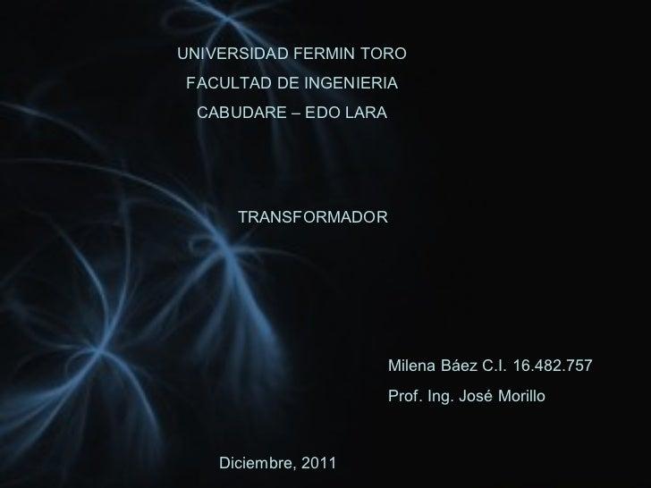 UNIVERSIDAD FERMIN TORO FACULTAD DE INGENIERIA CABUDARE – EDO LARA TRANSFORMADOR Milena Báez C.I. 16.482.757 Prof. Ing. Jo...