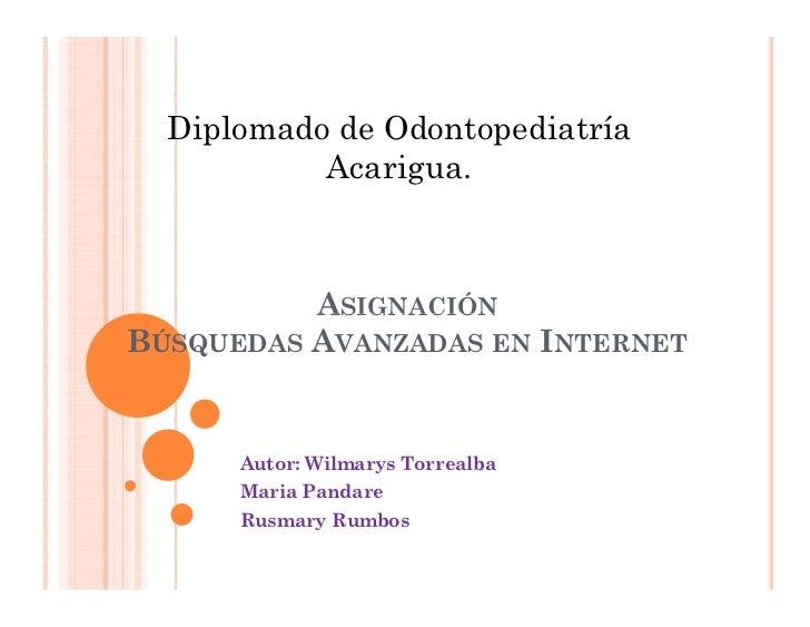 Diplomado de Odontopediatría           Acarigua.          ASIGNACIÓNBÚSQUEDAS AVANZADAS EN INTERNET      Autor: Wilmarys T...