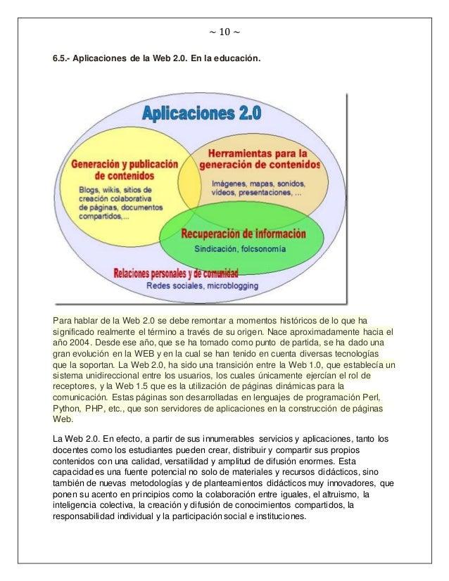 ~ 10 ~ 6.5.- Aplicaciones de la Web 2.0. En la educación. Para hablar de la Web 2.0 se debe remontar a momentos históricos...
