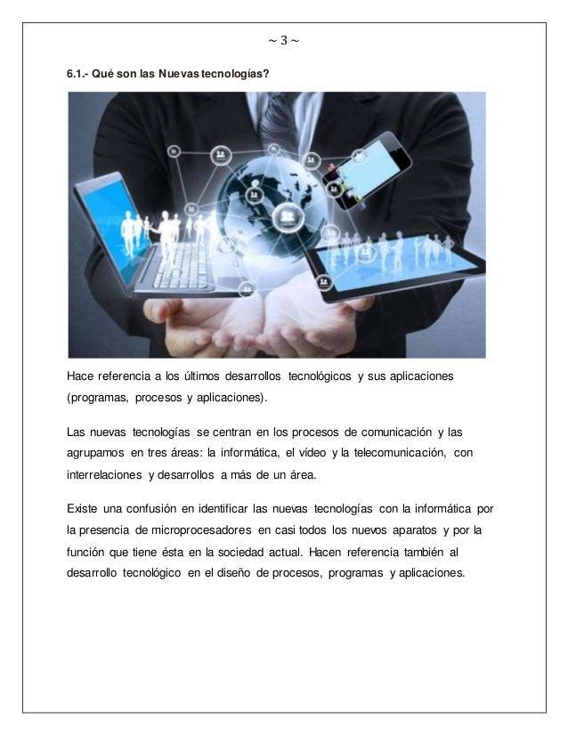 ~ 3 ~ 6.1.- Qué son las Nuevas tecnologías? Hace referencia a los últimos desarrollos tecnológicos y sus aplicaciones (pro...
