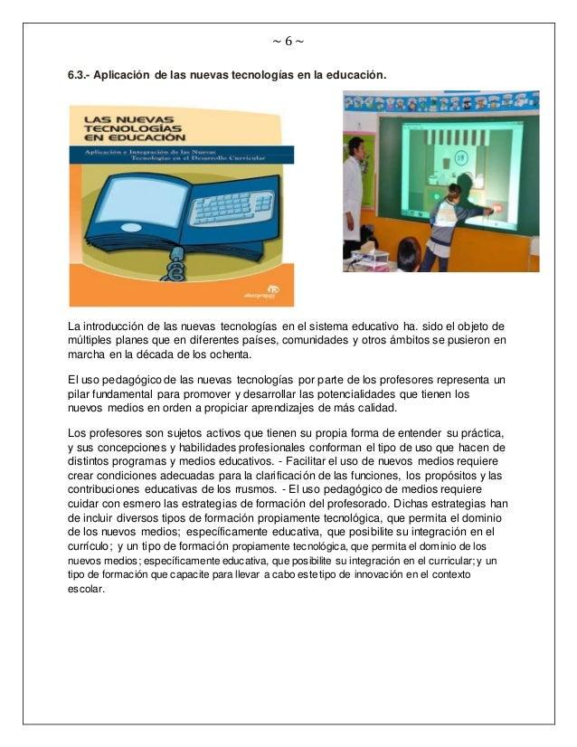 ~ 6 ~ 6.3.- Aplicación de las nuevas tecnologías en la educación. La introducción de las nuevas tecnologías en el sistema ...