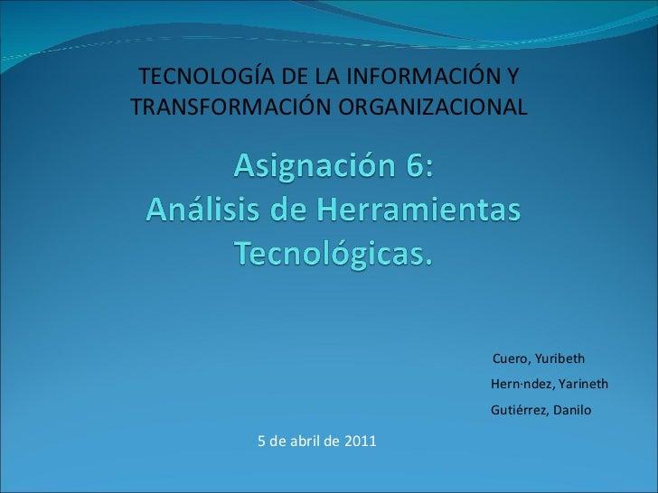 5 de abril de 2011 TECNOLOGÍA DE LA INFORMACIÓN Y  TRANSFORMACIÓN ORGANIZACIONAL  Cuero, Yuribeth Gutiérrez, Danilo Hernán...