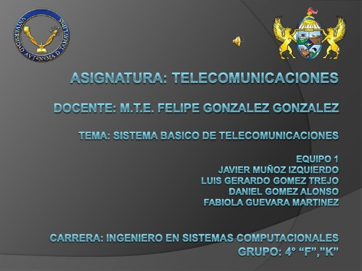 ASIGNATURA: TELECOMUNICACIONESDOCENTE: M.T.E. FELIPE GONZALEZ GONZALEZTEMA: SISTEMA BASICO De TELECOMUNICACIONESEQUIPO 1 J...