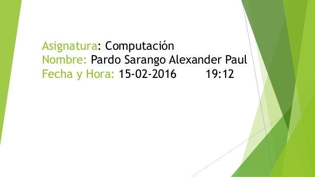 Asignatura: Computación Nombre: Pardo Sarango Alexander Paul Fecha y Hora: 15-02-2016 19:12