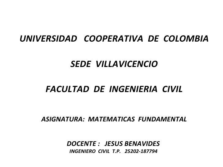 UNIVERSIDAD  COOPERATIVA  DE  COLOMBIA SEDE  VILLAVICENCIO FACULTAD  DE  INGENIERIA  CIVIL ASIGNATURA:  MATEMATICAS  FUNDA...