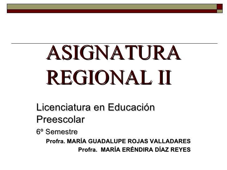ASIGNATURA REGIONAL II Licenciatura en Educación Preescolar 6º Semestre Profra. MARÍA GUADALUPE ROJAS VALLADARES Profra.  ...