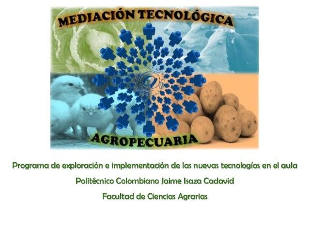 Programa de exploración e implementación de las nuevas tecnologías en el aulaPolitécnico Colombiano Jaime Isaza CadavidFac...