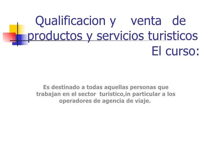 Qualificacion y  venta  de  productos y servicios turisticos El curso: Es destinado a todas aquellas personas que trabaj...