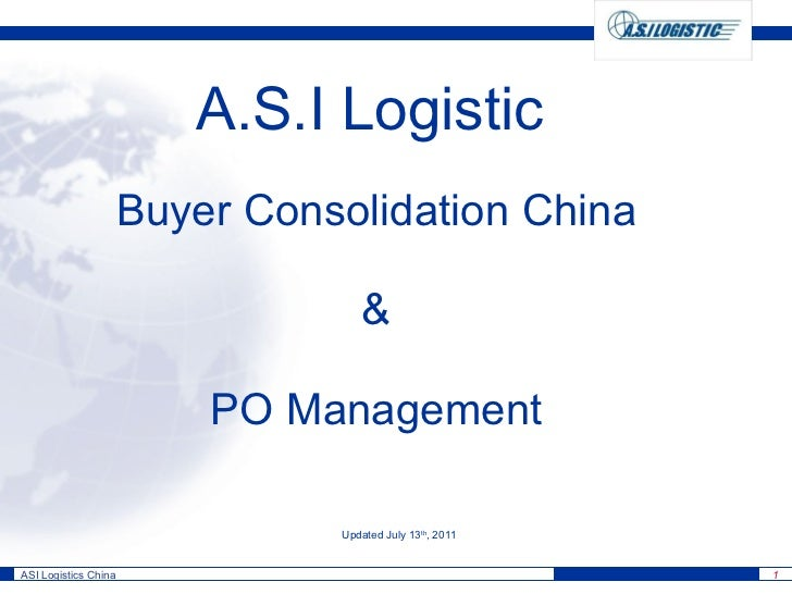 Buyer Consolidation China & PO Management A.S.I Logistic Updated July 13 th , 2011