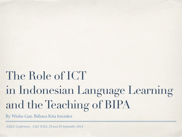 The Role of ICT  in Indonesian Language Learning  and the Teaching of BIPA  By Wieke Gur, Bahasa Kita founder  ASILE Confe...