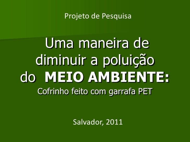 Projeto de Pesquisa    Uma maneira de  diminuir a poluiçãodo MEIO AMBIENTE:  Cofrinho feito com garrafa PET           Salv...