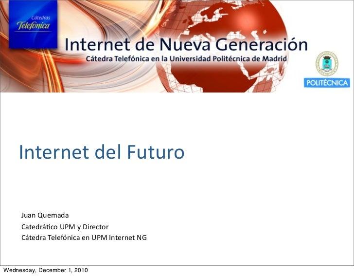 Internet del Futuro     Juan Quemada     Catedrá.co UPM y Director     Cátedra Telefónica en UPM Inter...