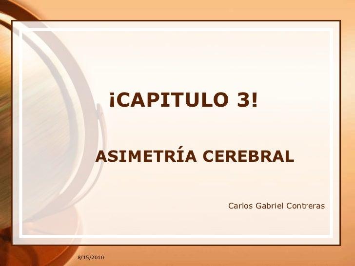 8/15/2010<br />¡CAPITULO 3!<br />ASIMETRÍA CEREBRAL<br />Carlos Gabriel Contreras<br />