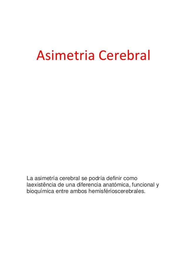 Asimetria Cerebral  La asimetría cerebral se podría definir como laexistência de una diferencia anatómica, funcional y bio...