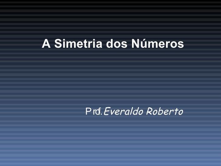 A Simetria dos Números Prof.  Everaldo Roberto