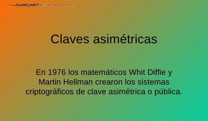 Claves asimétricas En 1976 los matemáticos Whit Diffie y Martin Hellman crearon los sistemas criptográficos de clave asimé...