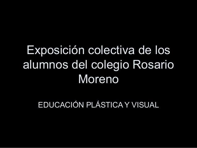 Exposición colectiva de los alumnos del colegio Rosario Moreno EDUCACIÓN PLÁSTICA Y VISUAL